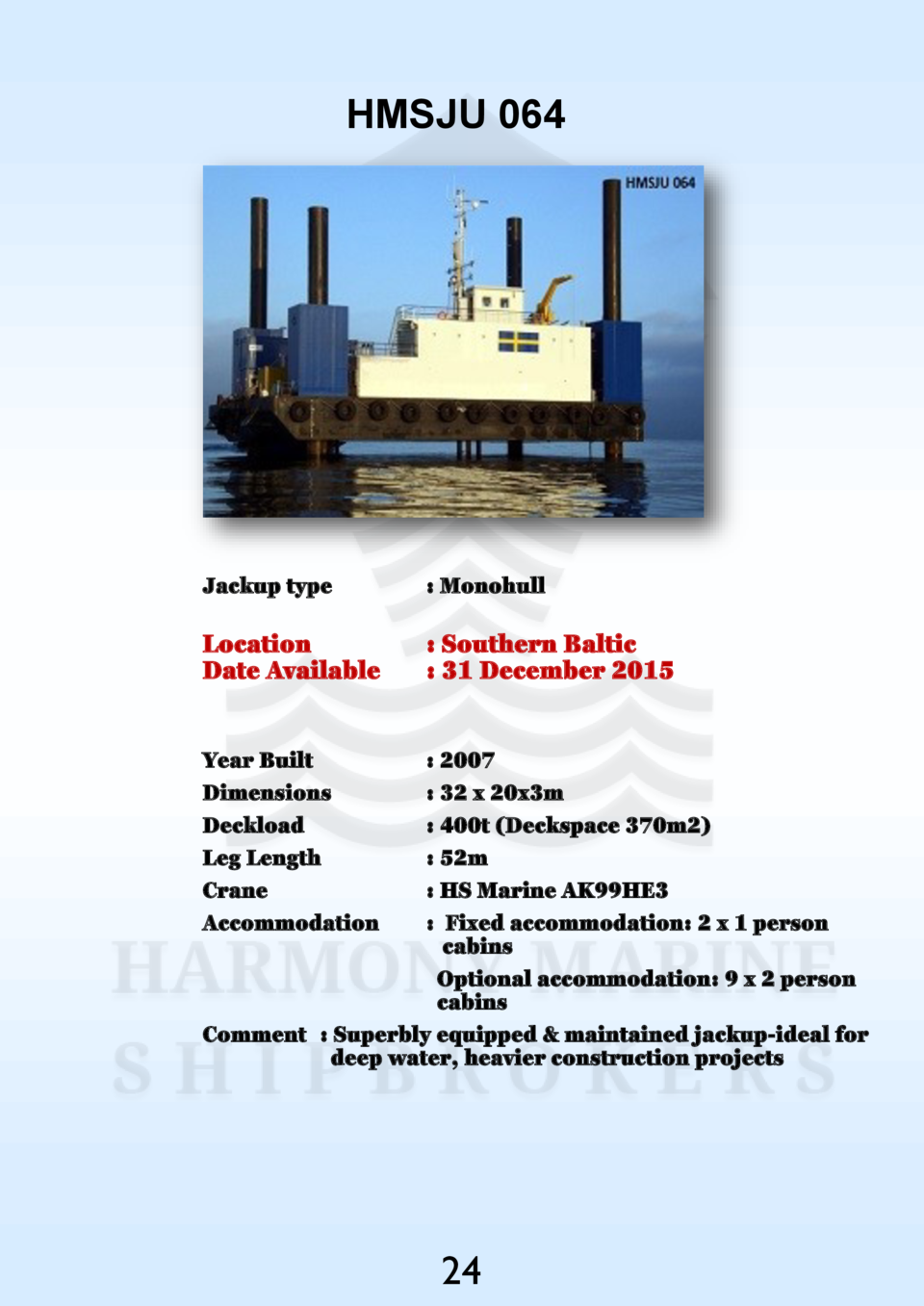 HMSJU 064  Jackup type    Monohull  Location Date Available    Southern Baltic   31 December 2015  Year Built Dimensions D...